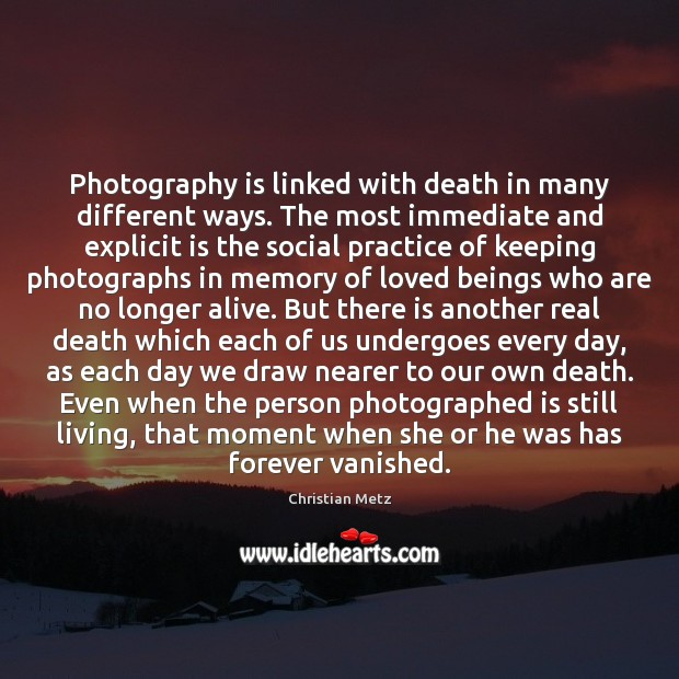 Image, Photography is linked with death in many different ways. The most immediate