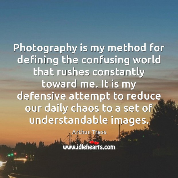 Image, Photography is my method for defining the confusing world that rushes constantly