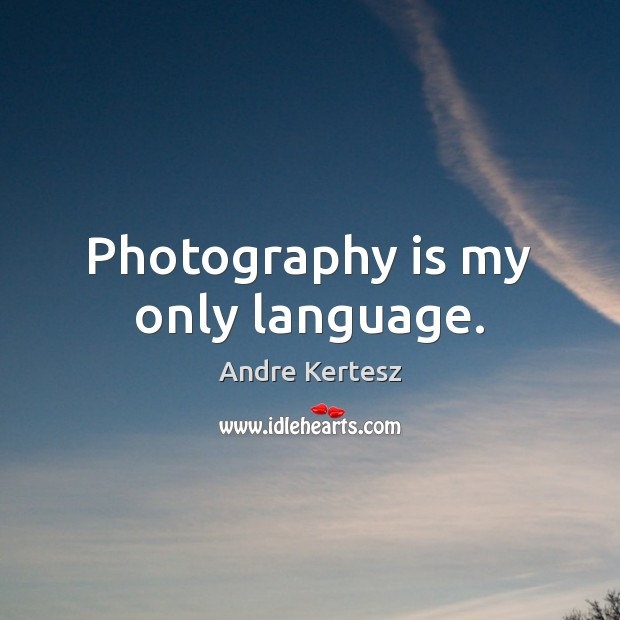 Image, Photography is my only language.