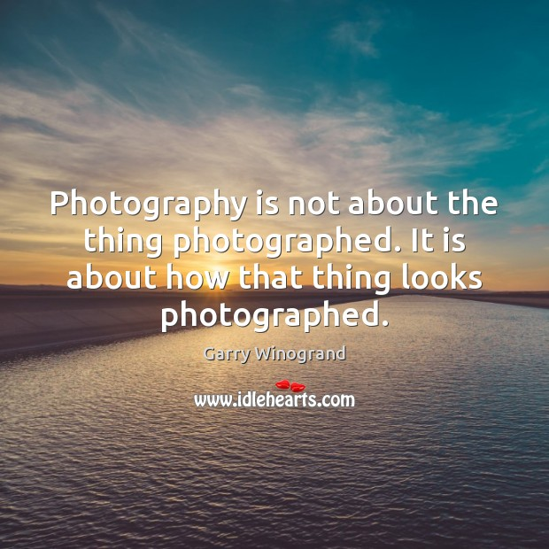Photography is not about the thing photographed. It is about how that Image