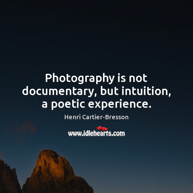 Photography is not documentary, but intuition, a poetic experience. Henri Cartier-Bresson Picture Quote