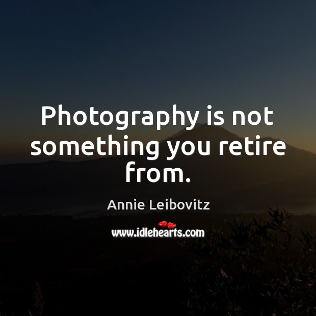 Photography is not something you retire from. Annie Leibovitz Picture Quote