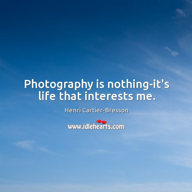 Image, Photography is nothing-it's life that interests me.