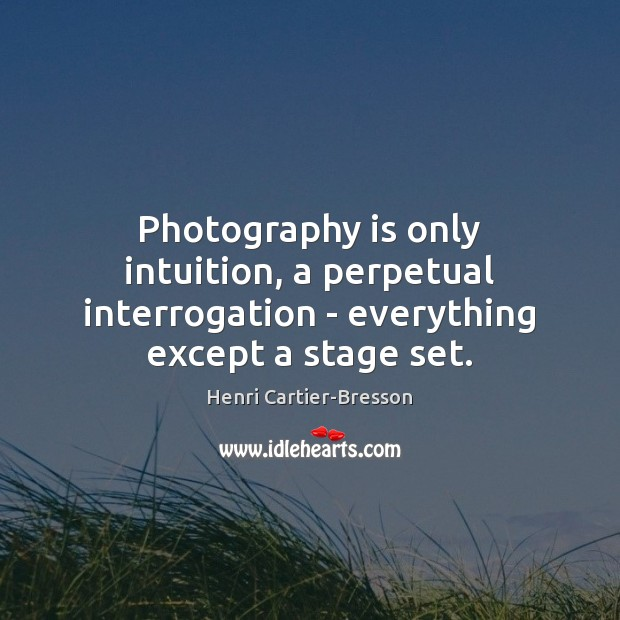 Photography is only intuition, a perpetual interrogation – everything except a stage set. Henri Cartier-Bresson Picture Quote