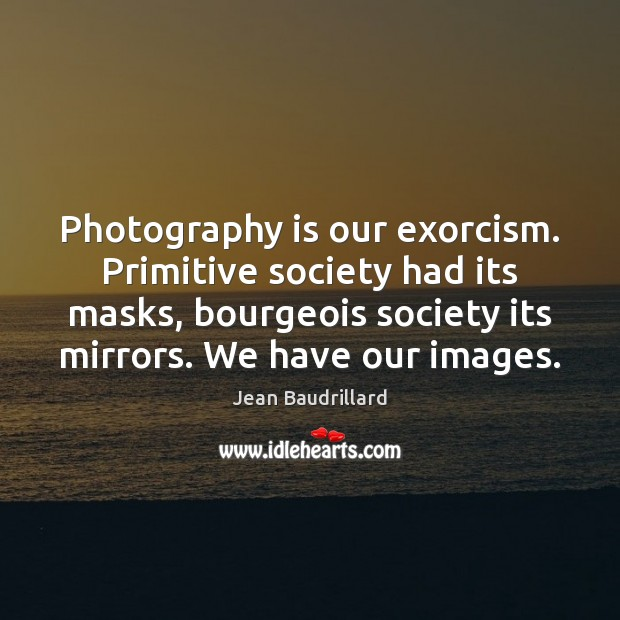 Photography is our exorcism. Primitive society had its masks, bourgeois society its Jean Baudrillard Picture Quote