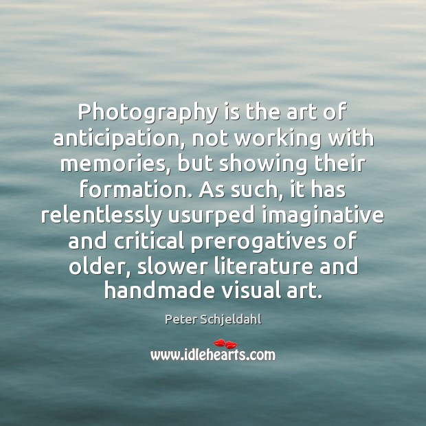 Photography is the art of anticipation, not working with memories, but showing Peter Schjeldahl Picture Quote