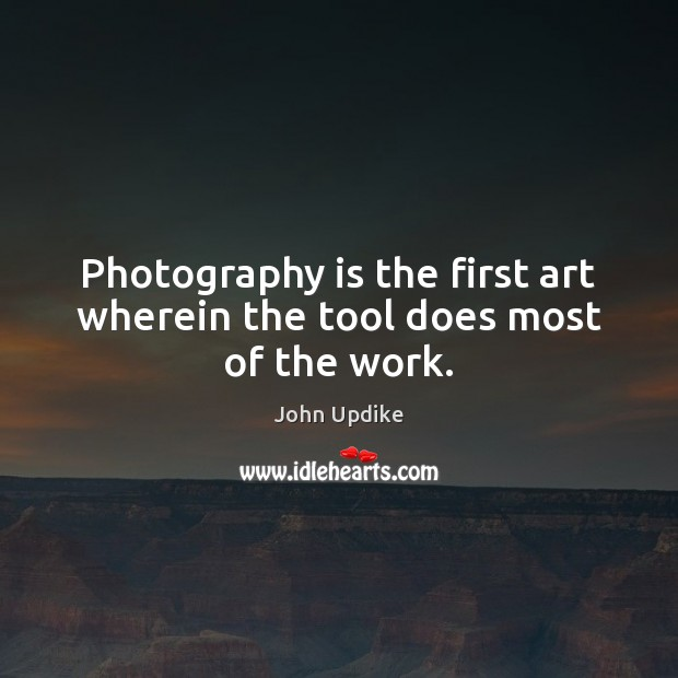 Photography is the first art wherein the tool does most of the work. John Updike Picture Quote