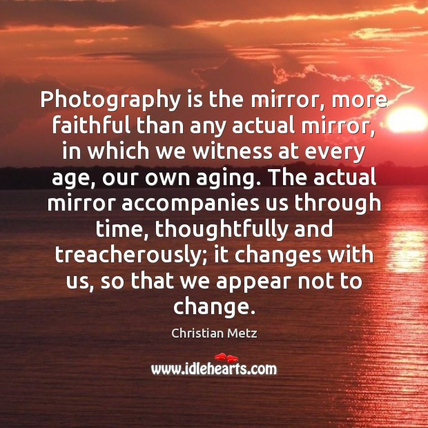 Image, Photography is the mirror, more faithful than any actual mirror, in which