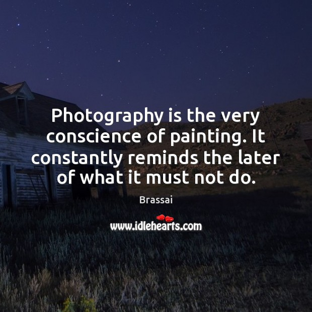 Photography is the very conscience of painting. It constantly reminds the later Image