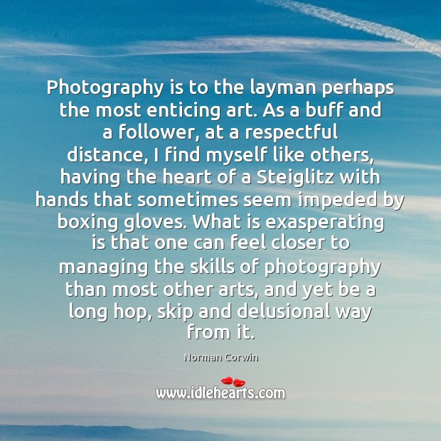 Photography is to the layman perhaps the most enticing art. As a Image