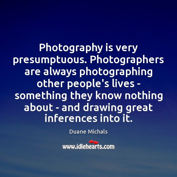Photography is very presumptuous. Photographers are always photographing other people's lives – Image