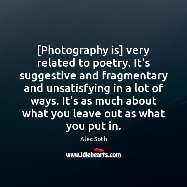 [Photography is] very related to poetry. It's suggestive and fragmentary and unsatisfying Image