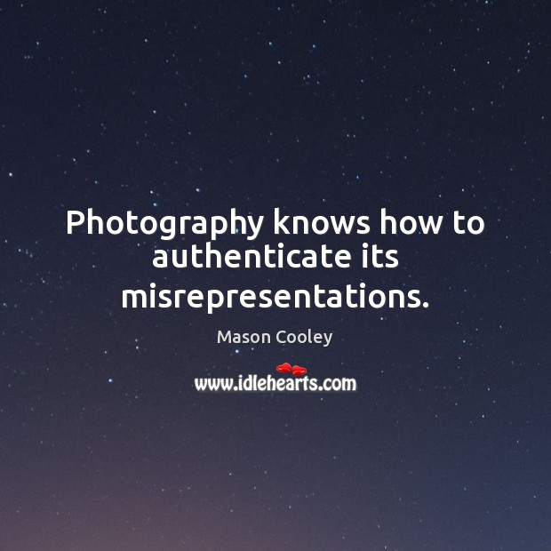 Image, Photography knows how to authenticate its misrepresentations.