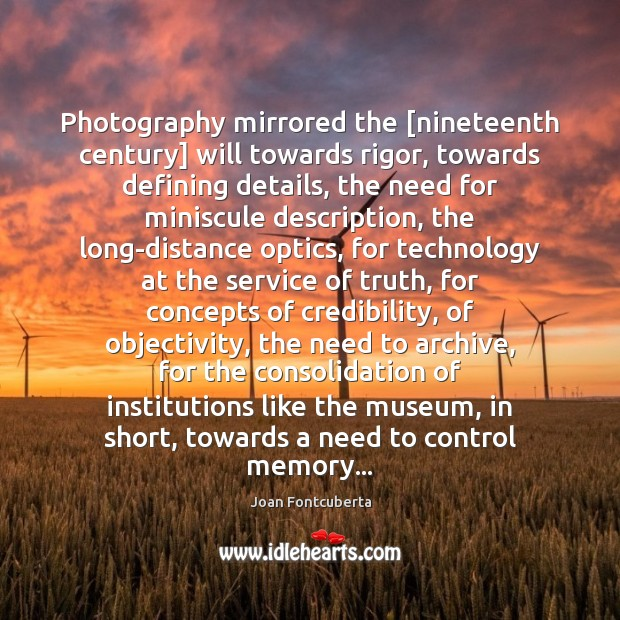 Photography mirrored the [nineteenth century] will towards rigor, towards defining details, the Image