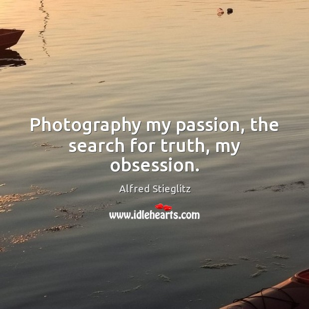 Image, Photography my passion, the search for truth, my obsession.
