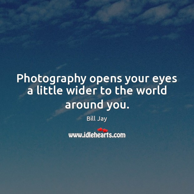 Photography opens your eyes a little wider to the world around you. Image