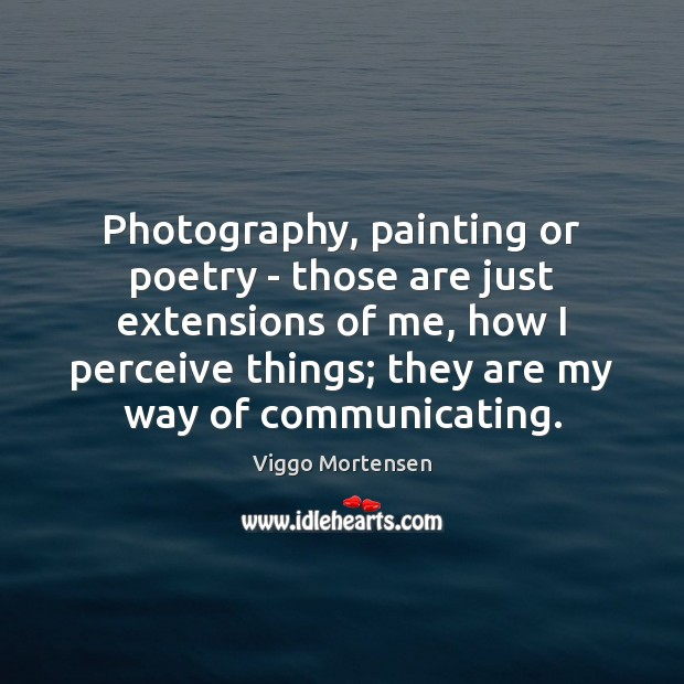 Photography, painting or poetry – those are just extensions of me, how Viggo Mortensen Picture Quote