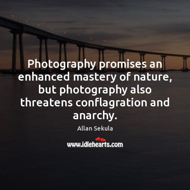 Image, Photography promises an enhanced mastery of nature, but photography also threatens conflagration