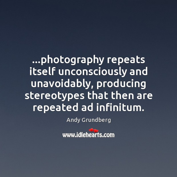 …photography repeats itself unconsciously and unavoidably, producing stereotypes that then are repeated Image