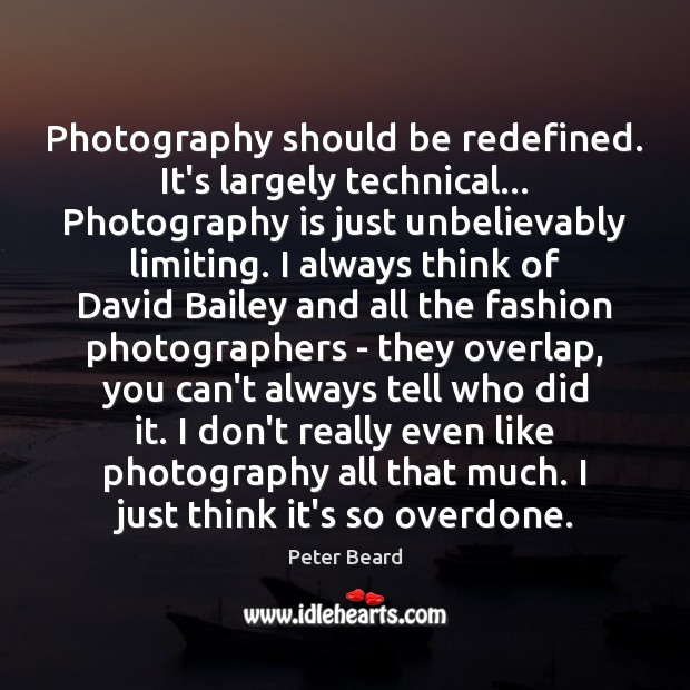 Image, Photography should be redefined. It's largely technical… Photography is just unbelievably limiting.