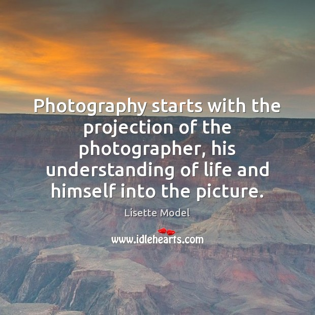 Photography starts with the projection of the photographer, his understanding of life Lisette Model Picture Quote