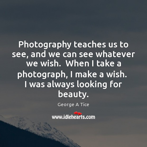 Photography teaches us to see, and we can see whatever we wish. Image