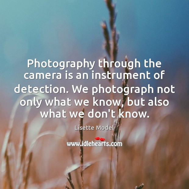 Photography through the camera is an instrument of detection. We photograph not Lisette Model Picture Quote