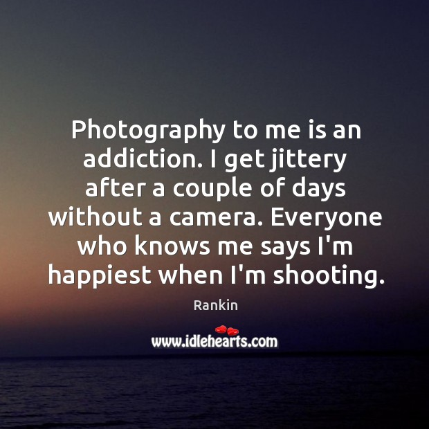 Photography to me is an addiction. I get jittery after a couple Image