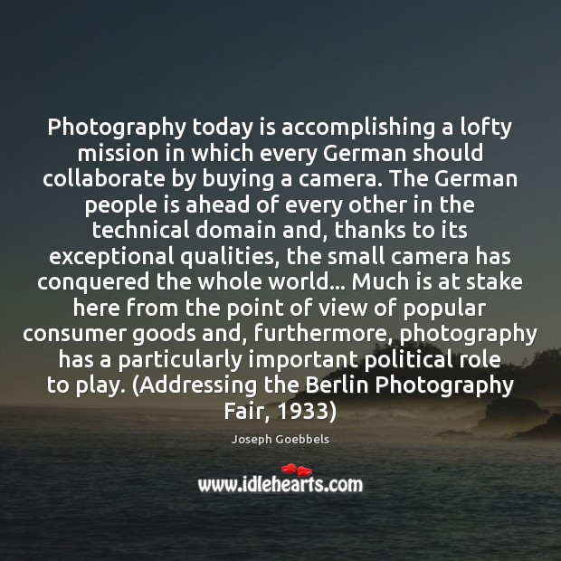 Photography today is accomplishing a lofty mission in which every German should Joseph Goebbels Picture Quote