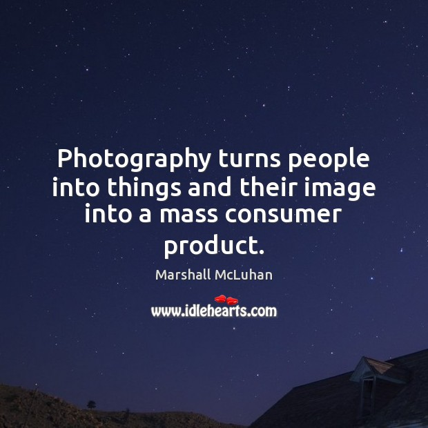 Photography turns people into things and their image into a mass consumer product. Image