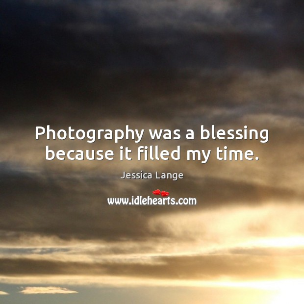Photography was a blessing because it filled my time. Jessica Lange Picture Quote