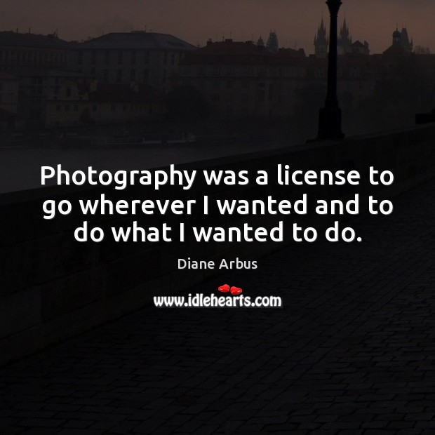 Photography was a license to go wherever I wanted and to do what I wanted to do. Image