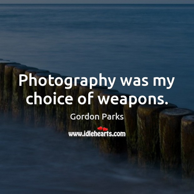 Gordon Parks Picture Quote image saying: Photography was my choice of weapons.