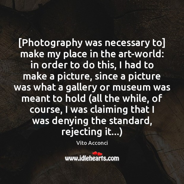 [Photography was necessary to] make my place in the art-world: in order Image