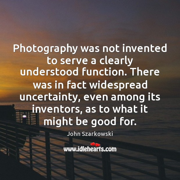 Photography was not invented to serve a clearly understood function. There was Image