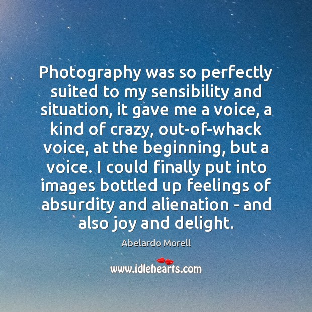 Photography was so perfectly suited to my sensibility and situation, it gave Image