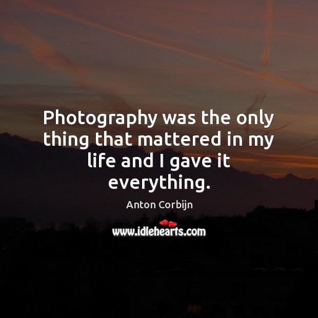 Image, Photography was the only thing that mattered in my life and I gave it everything.