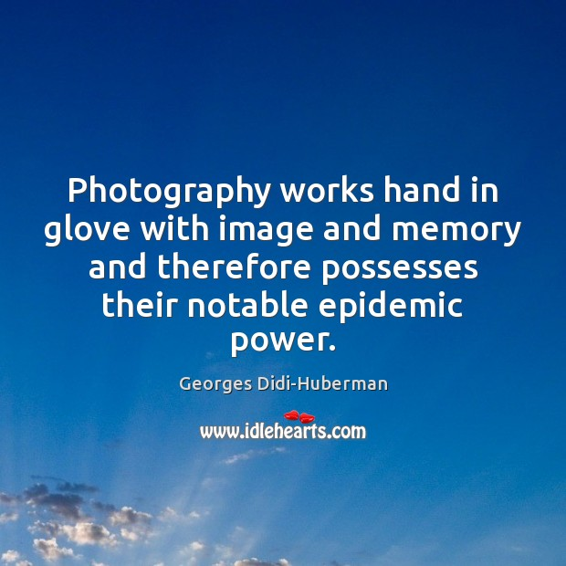 Photography works hand in glove with image and memory and therefore possesses Image