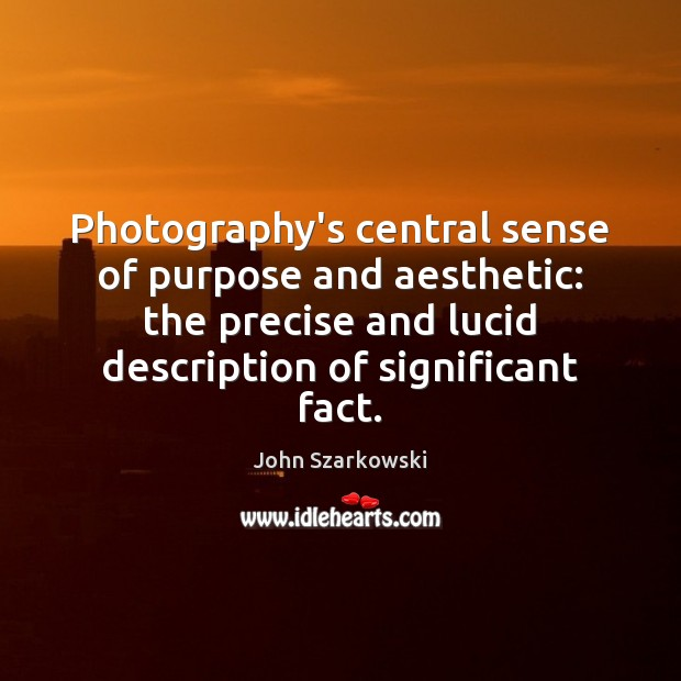 Image, Photography's central sense of purpose and aesthetic: the precise and lucid description