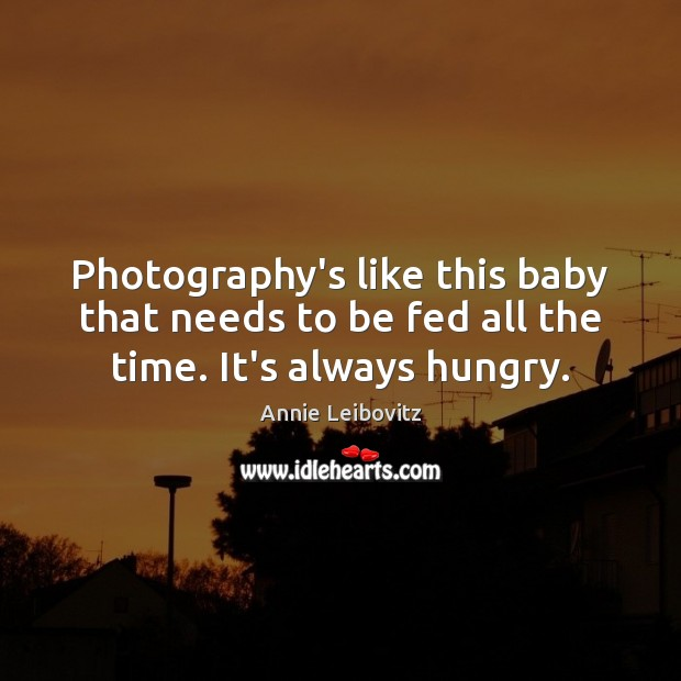 Photography's like this baby that needs to be fed all the time. It's always hungry. Annie Leibovitz Picture Quote