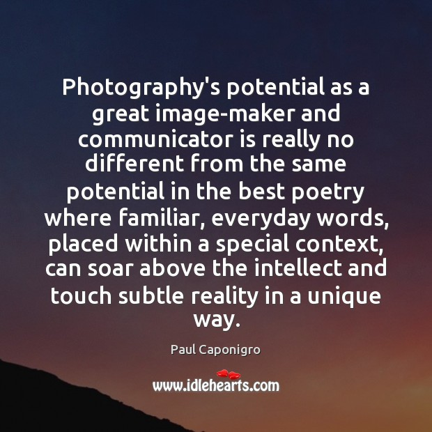 Photography's potential as a great image-maker and communicator is really no different Image