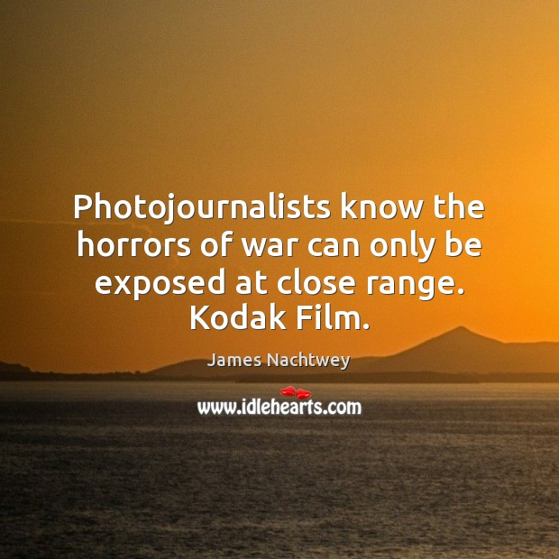 Photojournalists know the horrors of war can only be exposed at close range. Kodak Film. Image