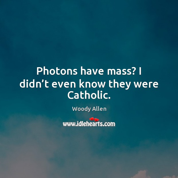 Image, Photons have mass? I didn't even know they were Catholic.