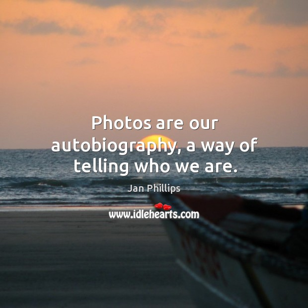 Photos are our autobiography, a way of telling who we are. Image