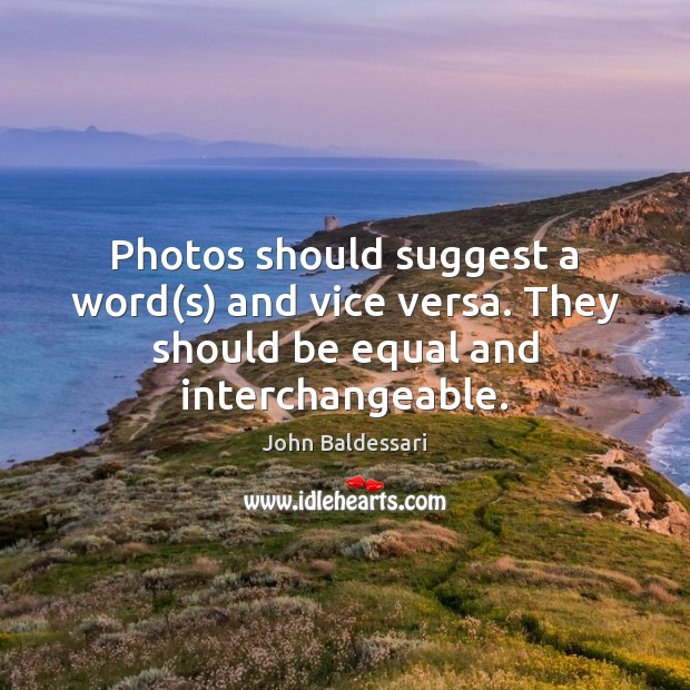 Photos should suggest a word(s) and vice versa. They should be equal and interchangeable. John Baldessari Picture Quote