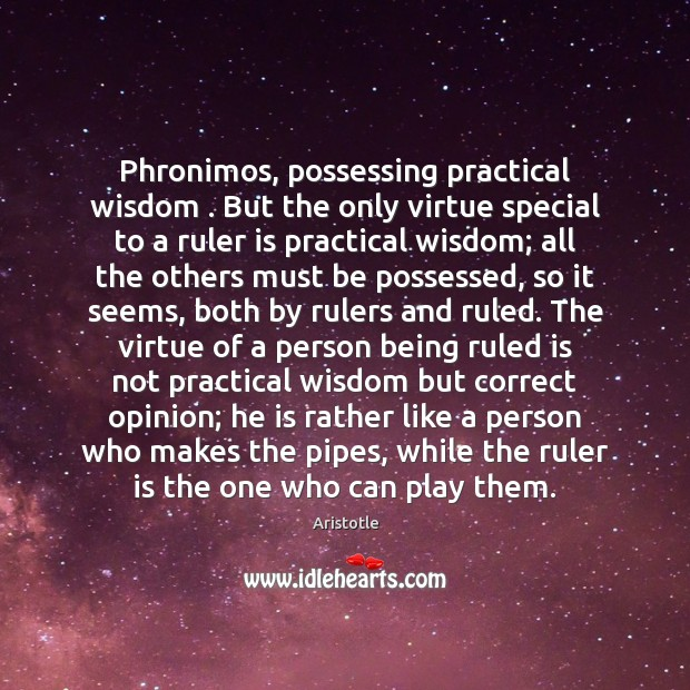 Image, Phronimos, possessing practical wisdom . But the only virtue special to a ruler