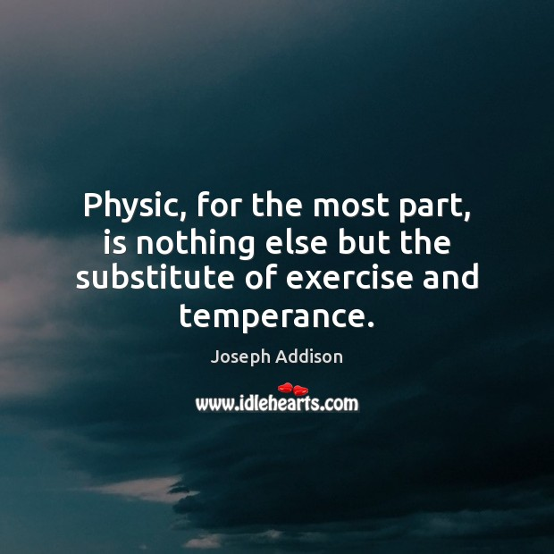 Physic, for the most part, is nothing else but the substitute of exercise and temperance. Joseph Addison Picture Quote