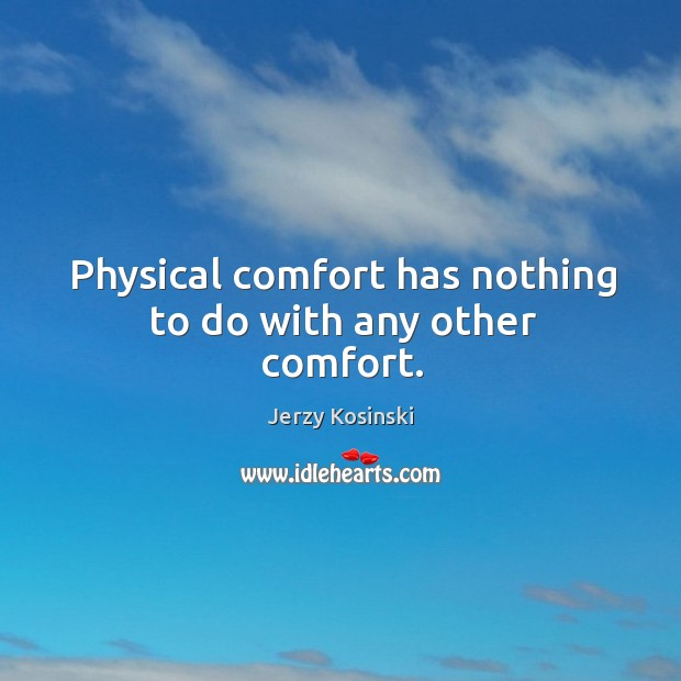 Physical comfort has nothing to do with any other comfort. Image