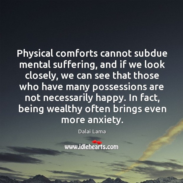 Physical comforts cannot subdue mental suffering, and if we look closely, we Image