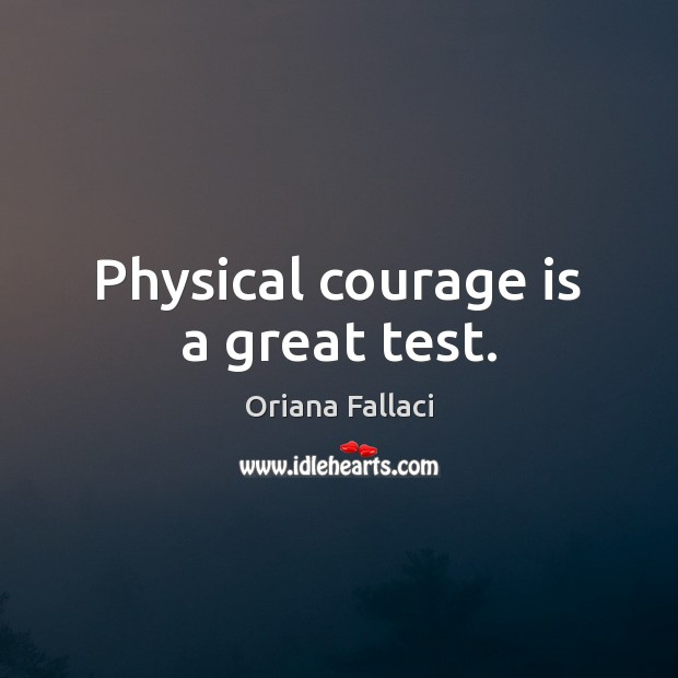 Physical courage is a great test. Oriana Fallaci Picture Quote